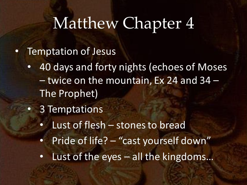 Matthew Chapter 4 Temptation of Jesus 40 days and forty nights (echoes of Moses – twice on the mountain, Ex 24 and 34 – The Prophet) 3 Temptations Lust of flesh – stones to bread Pride of life.