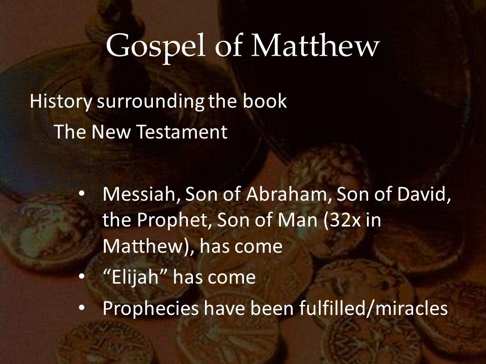 Gospel of Matthew History surrounding the book The New Testament Messiah, Son of Abraham, Son of David, the Prophet, Son of Man (32x in Matthew), has come Elijah has come Prophecies have been fulfilled/miracles