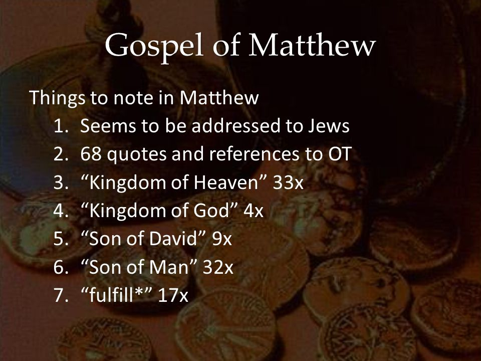 Gospel of Matthew Things to note in Matthew 1.Seems to be addressed to Jews 2.68 quotes and references to OT 3. Kingdom of Heaven 33x 4. Kingdom of God 4x 5. Son of David 9x 6. Son of Man 32x 7. fulfill* 17x