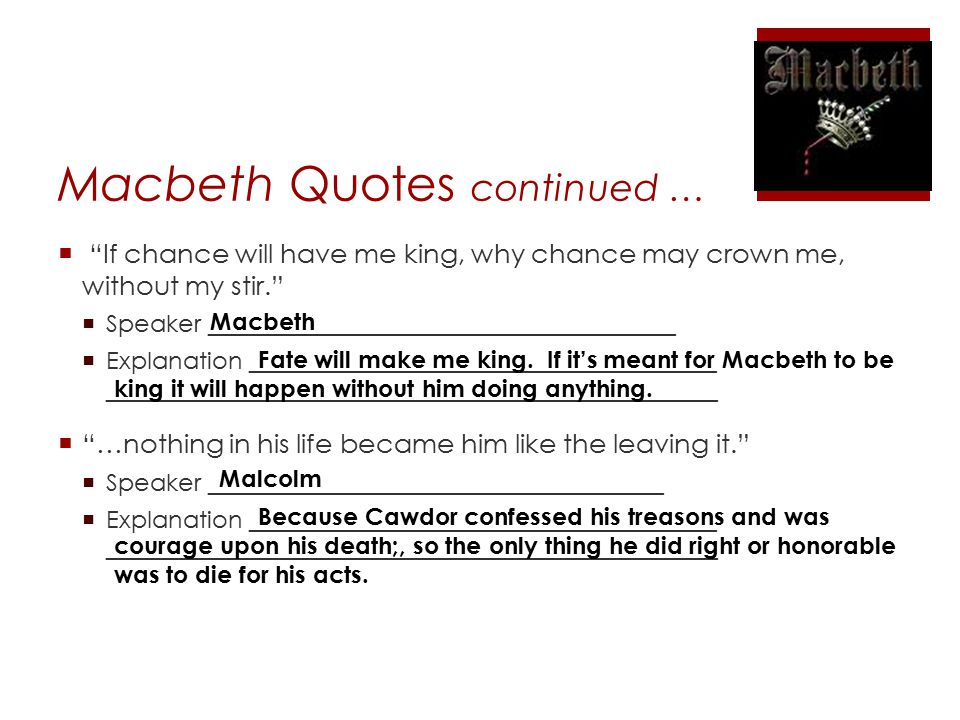 Macbeth Quotes continued …  If chance will have me king, why chance may crown me, without my stir.  Speaker _______________________________________  Explanation _______________________________________ ___________________________________________________  …nothing in his life became him like the leaving it.  Speaker ______________________________________  Explanation _______________________________________ ___________________________________________________ Macbeth Fate will make me king.
