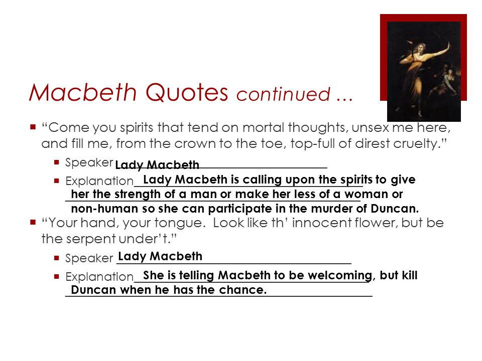 Macbeth Quotes continued …  Come you spirits that tend on mortal thoughts, unsex me here, and fill me, from the crown to the toe, top-full of direst cruelty.  Speaker ___________________________________  Explanation______________________________________ _________________________________________________  Your hand, your tongue.