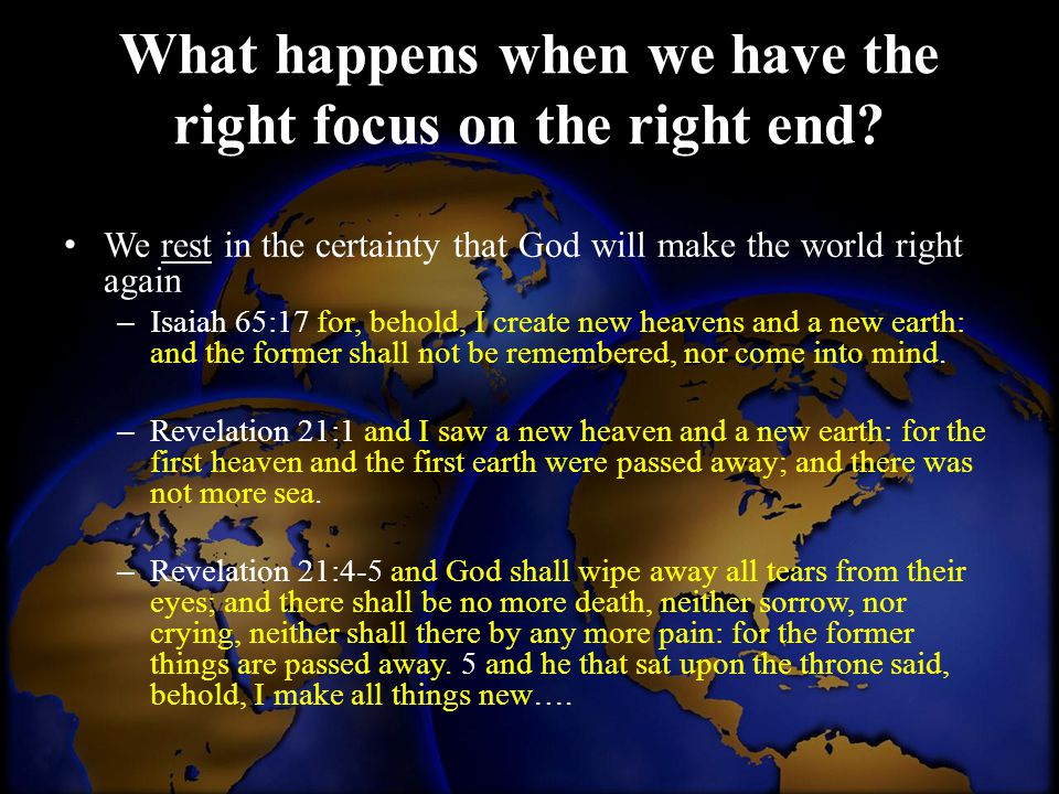 What happens when we have the right focus on the right end? We rest in the certainty that God will make the world right again – Isaiah 65:17 for, beho