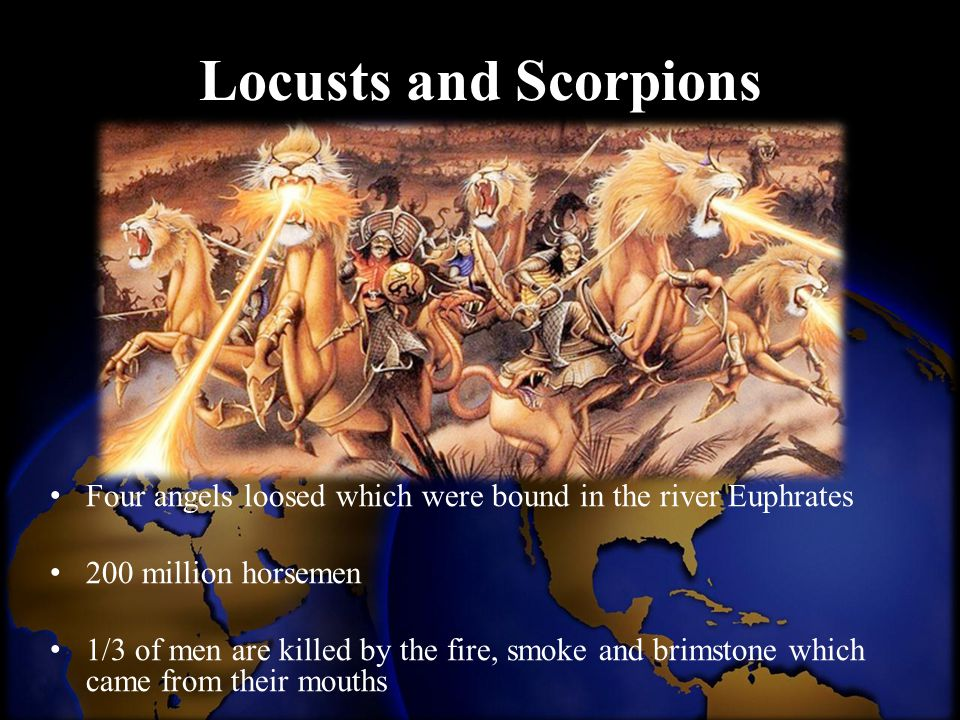 Locusts and Scorpions Four angels loosed which were bound in the river Euphrates 200 million horsemen 1/3 of men are killed by the fire, smoke and bri