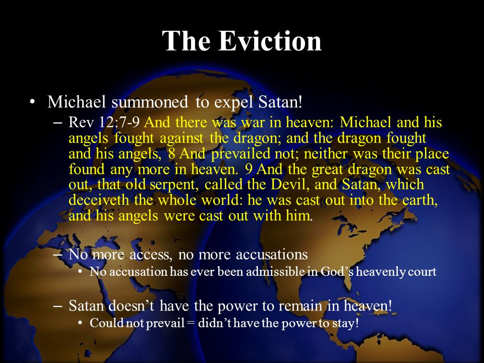 The Eviction Michael summoned to expel Satan! – Rev 12:7-9 And there was war in heaven: Michael and his angels fought against the dragon; and the drag