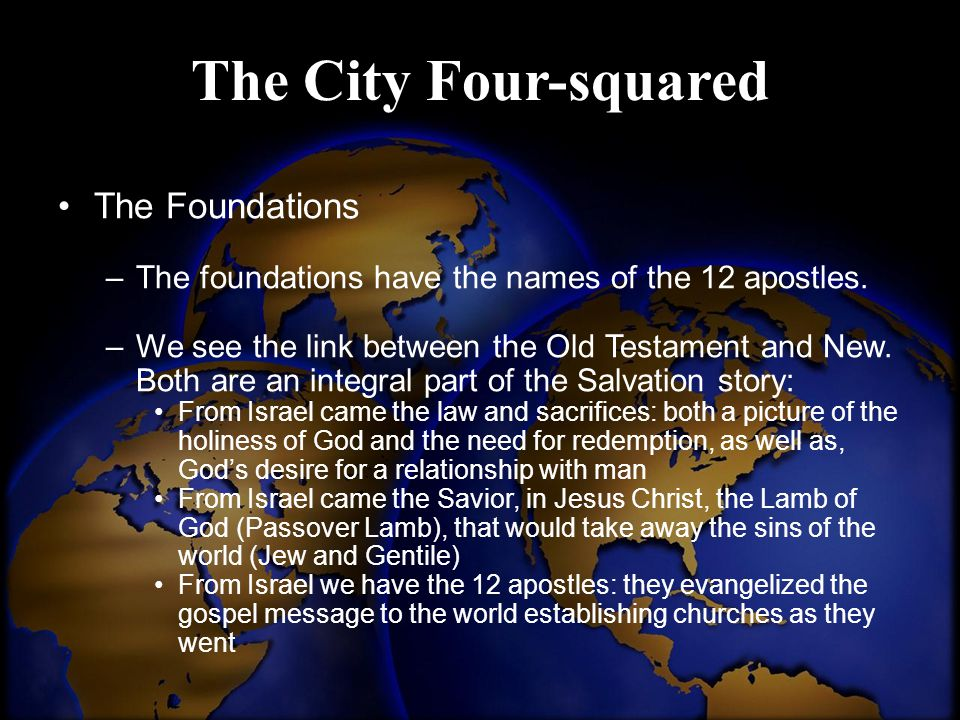 The City Four-squared The Foundations –The foundations have the names of the 12 apostles. –We see the link between the Old Testament and New. Both are