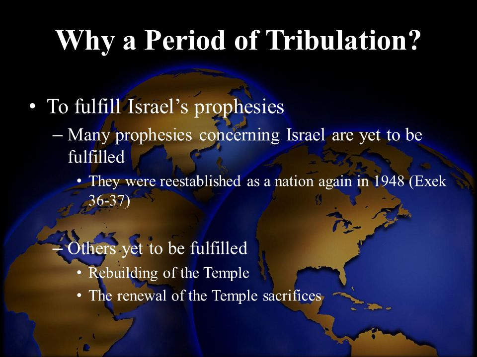 Why a Period of Tribulation? To fulfill Israel's prophesies – Many prophesies concerning Israel are yet to be fulfilled They were reestablished as a n