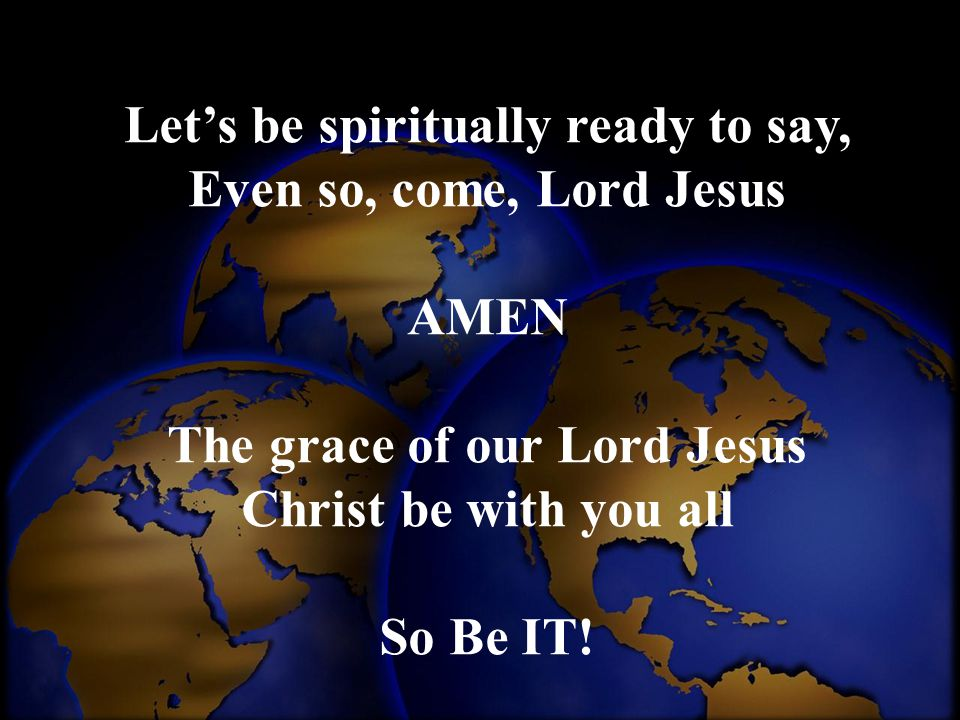 Let's be spiritually ready to say, Even so, come, Lord Jesus AMEN The grace of our Lord Jesus Christ be with you all So Be IT!