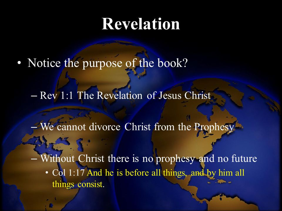 Revelation Notice the purpose of the book? – Rev 1:1 The Revelation of Jesus Christ – We cannot divorce Christ from the Prophesy – Without Christ ther