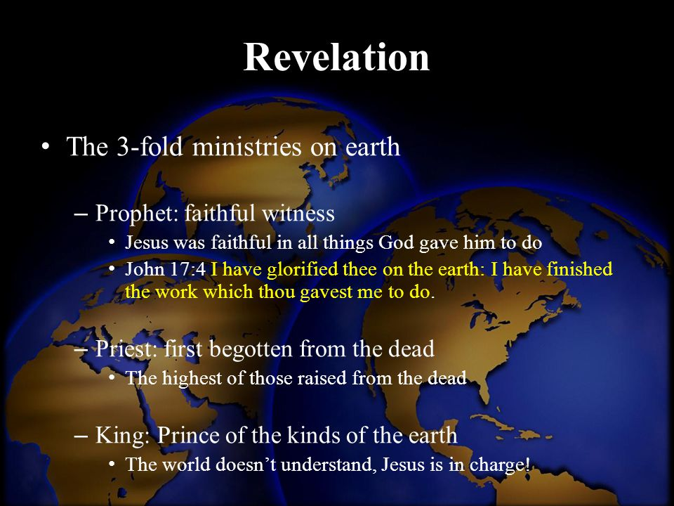 Revelation The 3-fold ministries on earth – Prophet: faithful witness Jesus was faithful in all things God gave him to do John 17:4 I have glorified t
