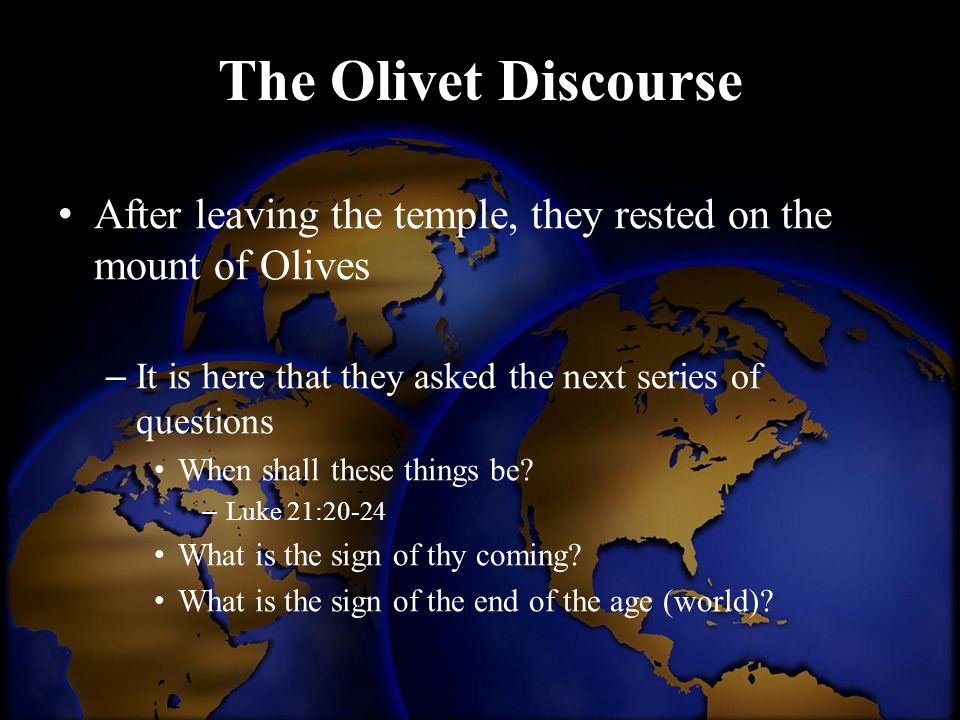 The Olivet Discourse After leaving the temple, they rested on the mount of Olives – It is here that they asked the next series of questions When shall