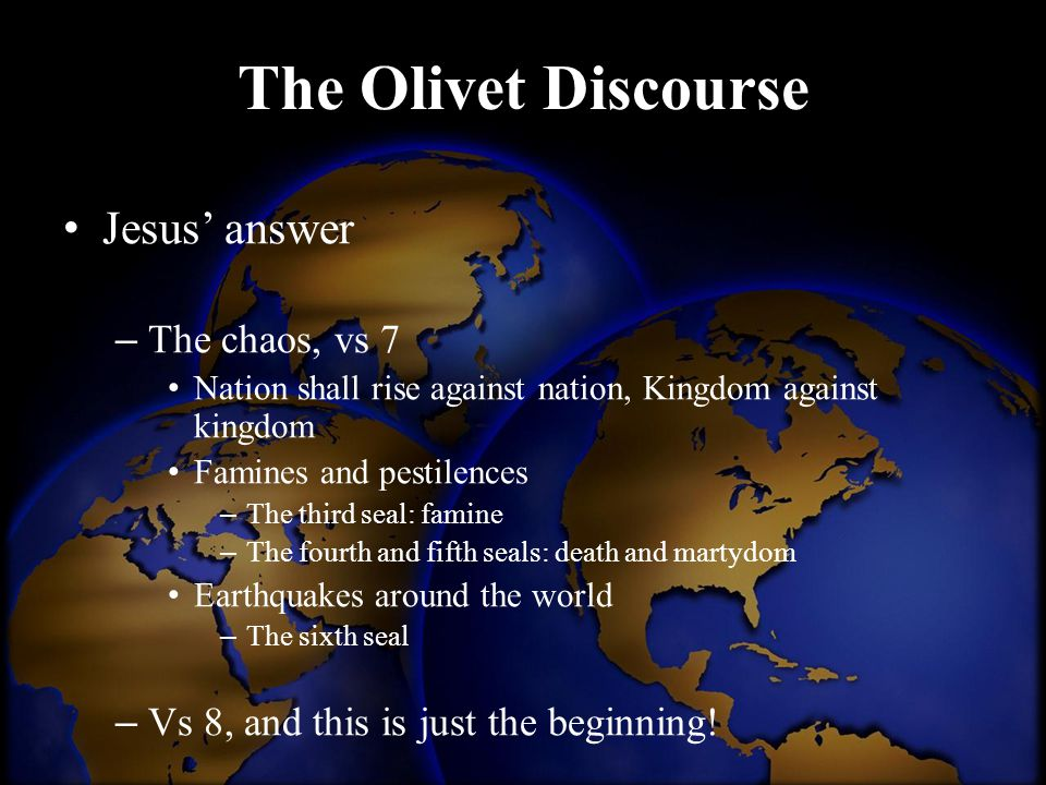 The Olivet Discourse Jesus' answer – The chaos, vs 7 Nation shall rise against nation, Kingdom against kingdom Famines and pestilences – The third sea