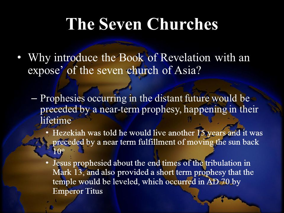 The Seven Churches Why introduce the Book of Revelation with an expose' of the seven church of Asia? – Prophesies occurring in the distant future woul
