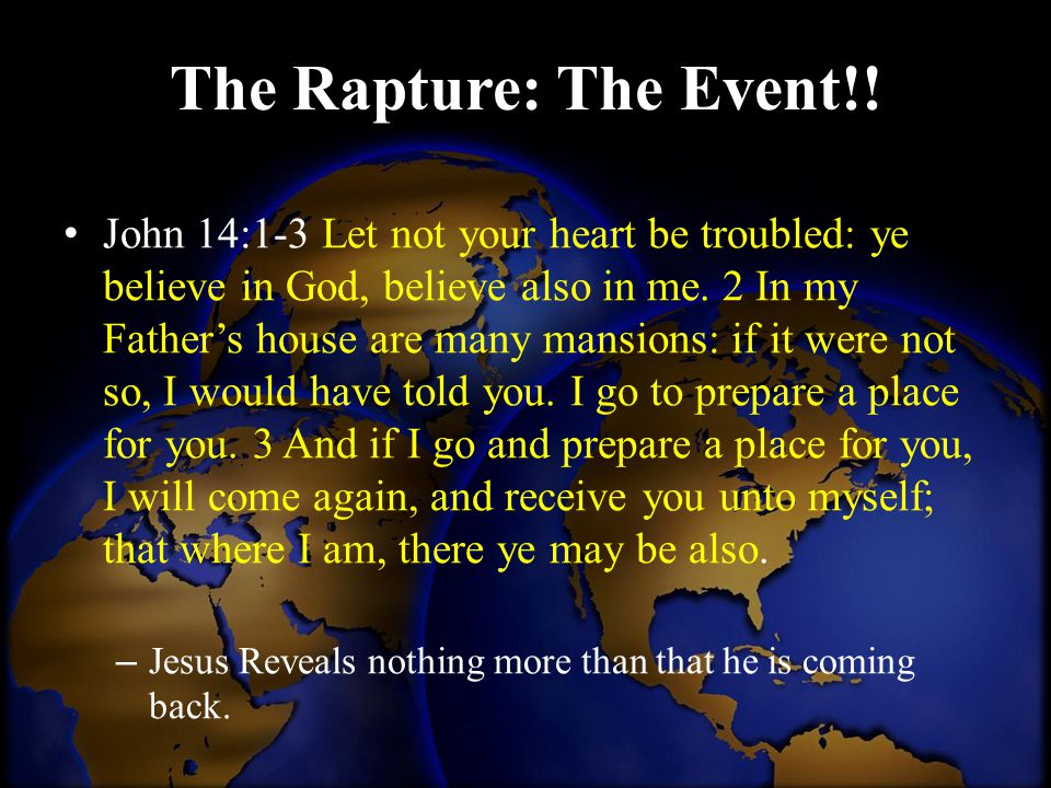 The Rapture: The Event!! John 14:1-3 Let not your heart be troubled: ye believe in God, believe also in me. 2 In my Father's house are many mansions: