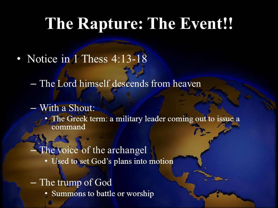 The Rapture: The Event!! Notice in 1 Thess 4:13-18 – The Lord himself descends from heaven – With a Shout: The Greek term: a military leader coming ou