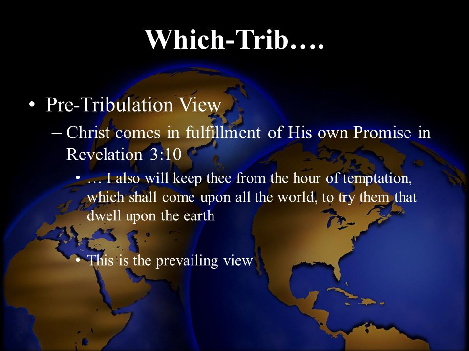 Pre-Tribulation View – Christ comes in fulfillment of His own Promise in Revelation 3:10 … I also will keep thee from the hour of temptation, which sh
