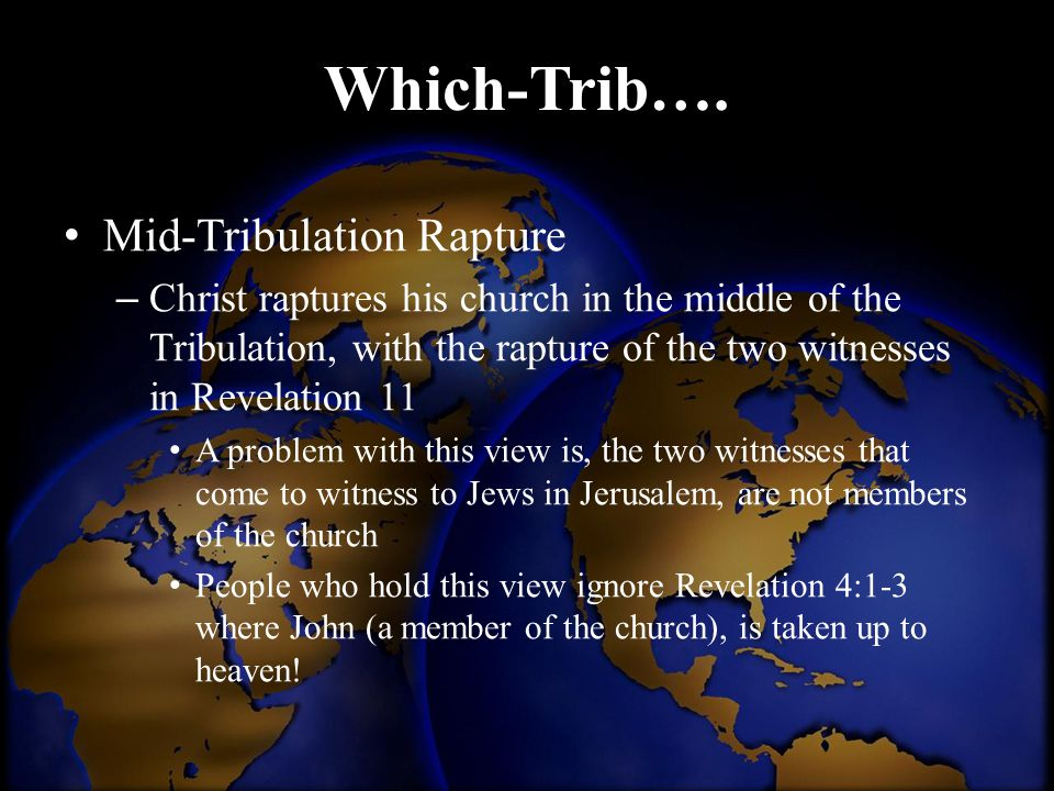 Which-Trib…. Mid-Tribulation Rapture – Christ raptures his church in the middle of the Tribulation, with the rapture of the two witnesses in Revelatio