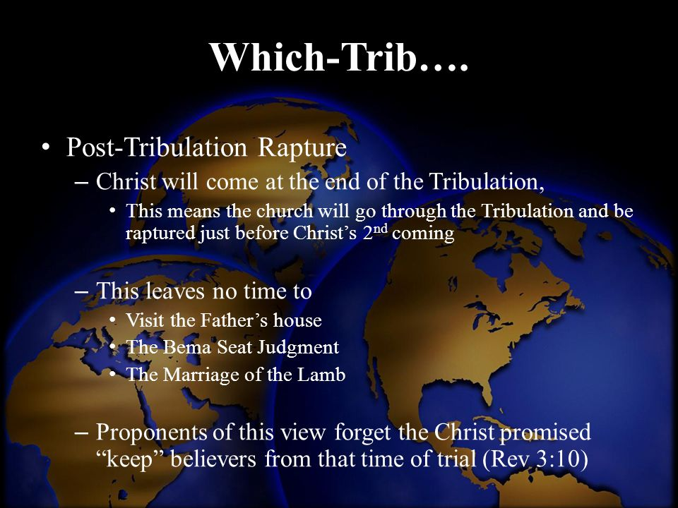 Which-Trib…. Post-Tribulation Rapture – Christ will come at the end of the Tribulation, This means the church will go through the Tribulation and be r