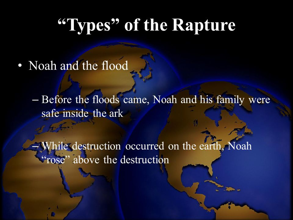 """Types"" of the Rapture Noah and the flood – Before the floods came, Noah and his family were safe inside the ark – While destruction occurred on the e"
