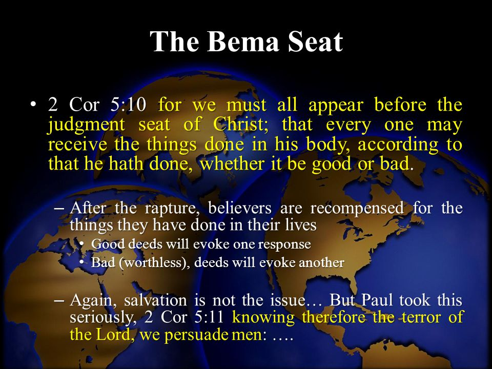 The Bema Seat 2 Cor 5:10 for we must all appear before the judgment seat of Christ; that every one may receive the things done in his body, according