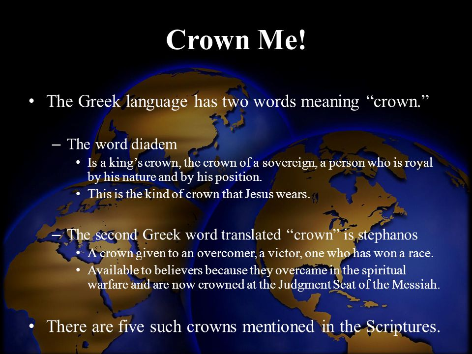 "Crown Me! The Greek language has two words meaning ""crown."" – The word diadem Is a king's crown, the crown of a sovereign, a person who is royal by hi"