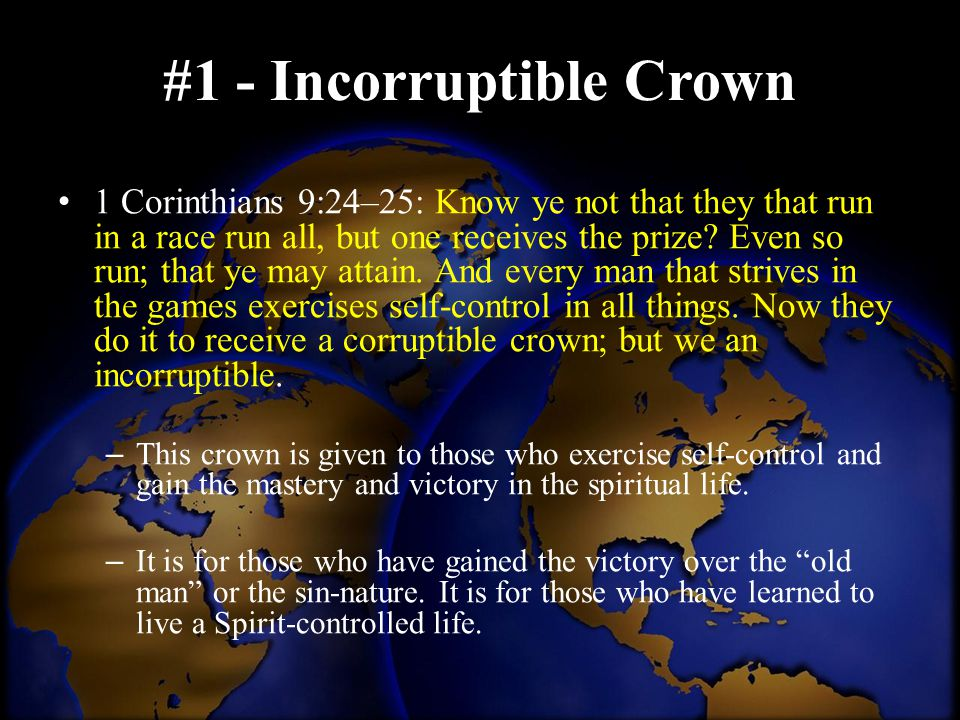 #1 - Incorruptible Crown 1 Corinthians 9:24–25: Know ye not that they that run in a race run all, but one receives the prize? Even so run; that ye may