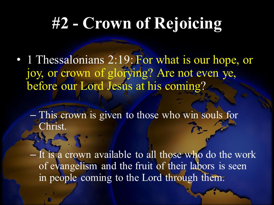 #2 - Crown of Rejoicing 1 Thessalonians 2:19: For what is our hope, or joy, or crown of glorying? Are not even ye, before our Lord Jesus at his coming