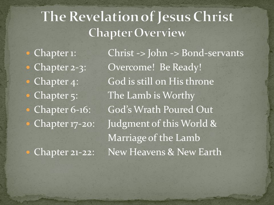 Chapter 1: Christ -> John -> Bond-servants Chapter 2-3: Overcome! Be Ready! Chapter 4:God is still on His throne Chapter 5:The Lamb is Worthy Chapter