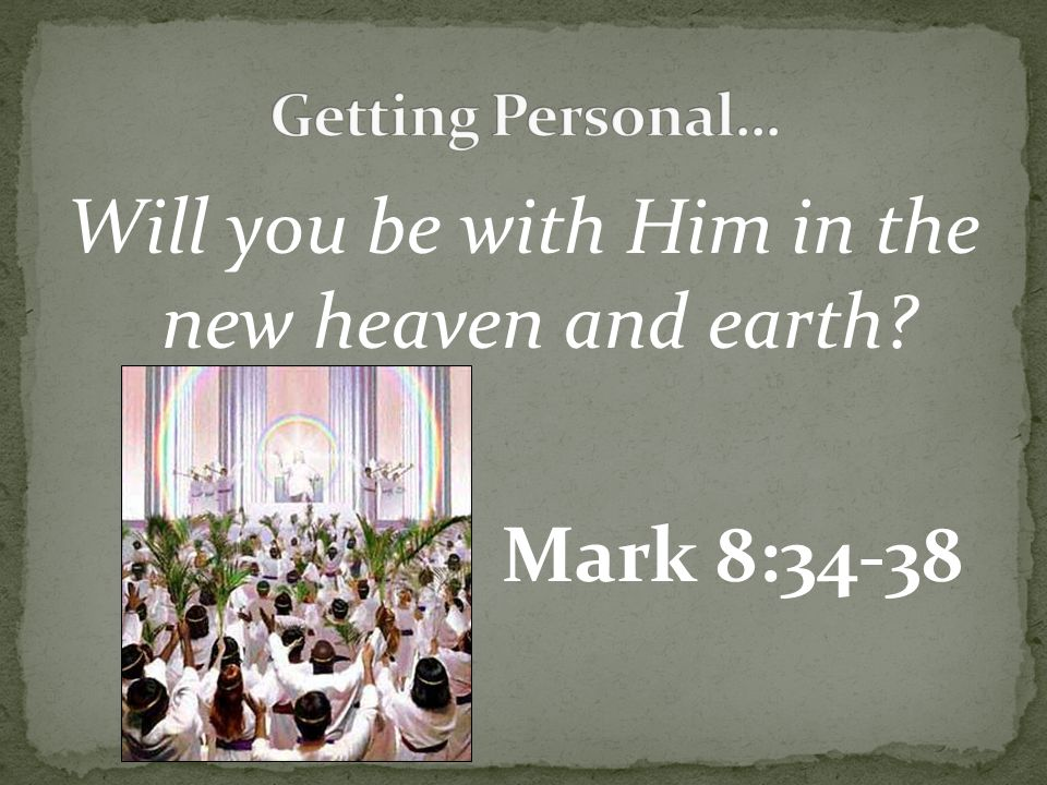 Will you be with Him in the new heaven and earth? Mark 8:34-38
