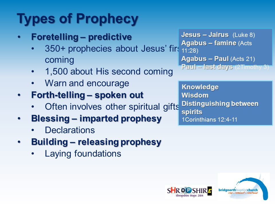 Types of Prophecy Foretelling – predictiveForetelling – predictive 350+ prophecies about Jesus' first coming 1,500 about His second coming Warn and encourage Forth-telling – spoken outForth-telling – spoken out Often involves other spiritual gifts Blessing – imparted prophesyBlessing – imparted prophesy Declarations Building – releasing prophesyBuilding – releasing prophesy Laying foundations Jesus – Jairus Jesus – Jairus (Luke 8) Agabus – famine Agabus – famine (Acts 11:28) Agabus – Paul Agabus – Paul (Acts 21) Paul – last days Paul – last days (2Timothy 3) KnowledgeWisdom Distinguishing between spirits 1Corinthians 12:4-11