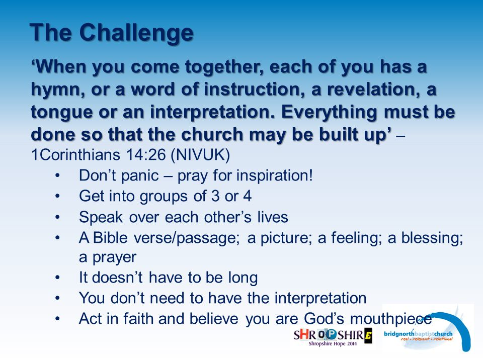The Challenge 'When you come together, each of you has a hymn, or a word of instruction, a revelation, a tongue or an interpretation.