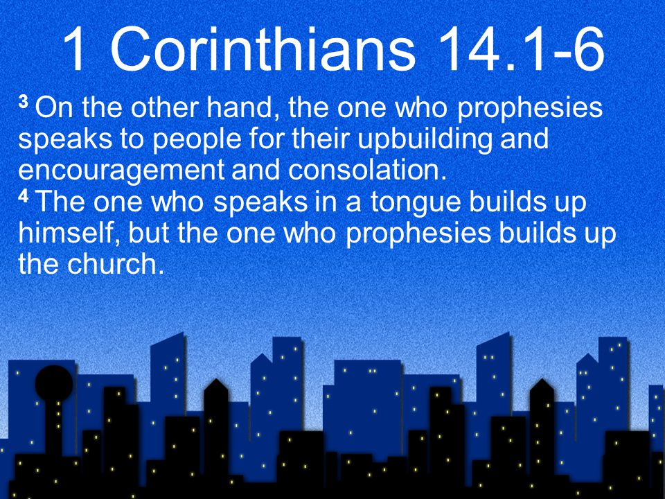 1 Corinthians 14.1-6 5 Now I want you all to speak in tongues, but even more to prophesy.