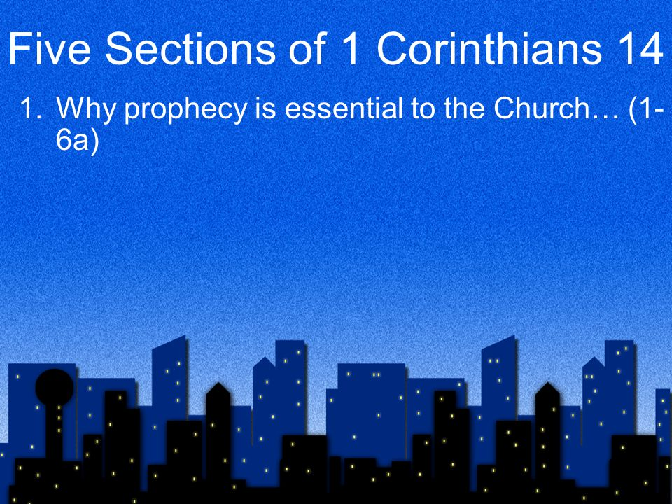 Five Sections of 1 Corinthians 14 1.Why prophecy is essential to the Church… (1- 6a) 2.Some problems with tongues… (6b-12) 3.Solutions to those problems… (13-19)