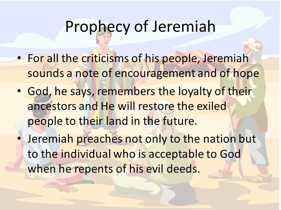 Prophecy of Jeremiah For all the criticisms of his people, Jeremiah sounds a note of encouragement and of hope God, he says, remembers the loyalty of their ancestors and He will restore the exiled people to their land in the future.