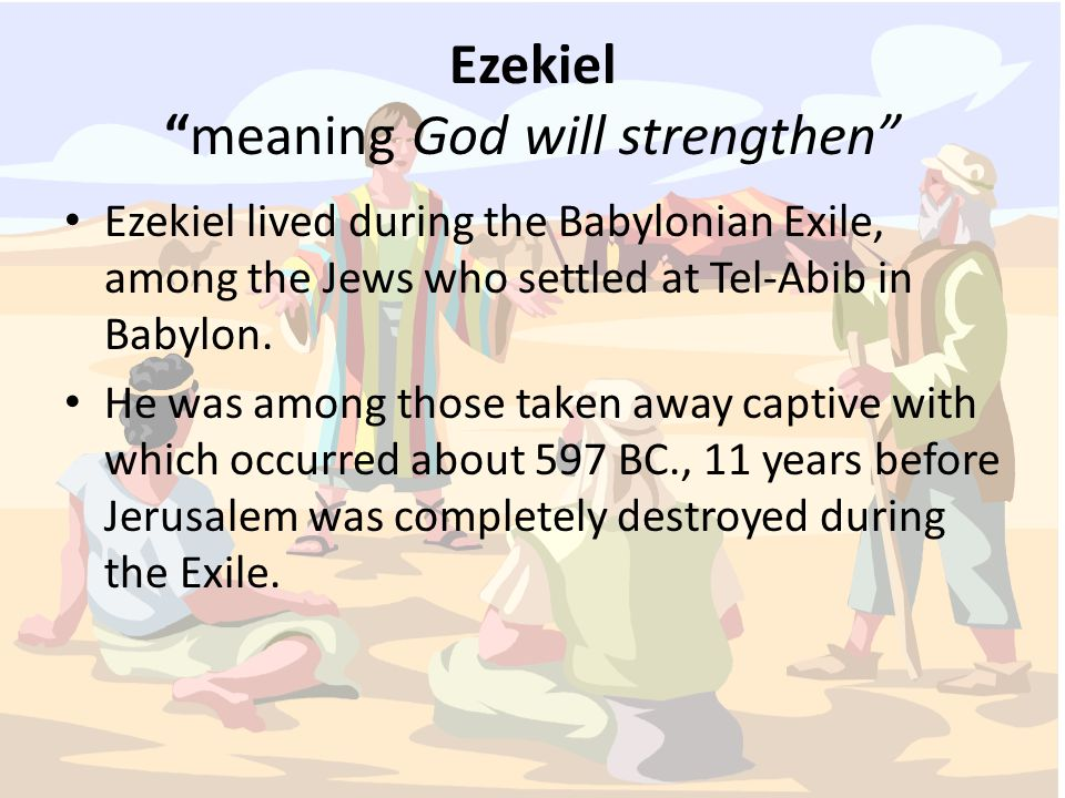 Ezekiel meaning God will strengthen Ezekiel lived during the Babylonian Exile, among the Jews who settled at Tel-Abib in Babylon.