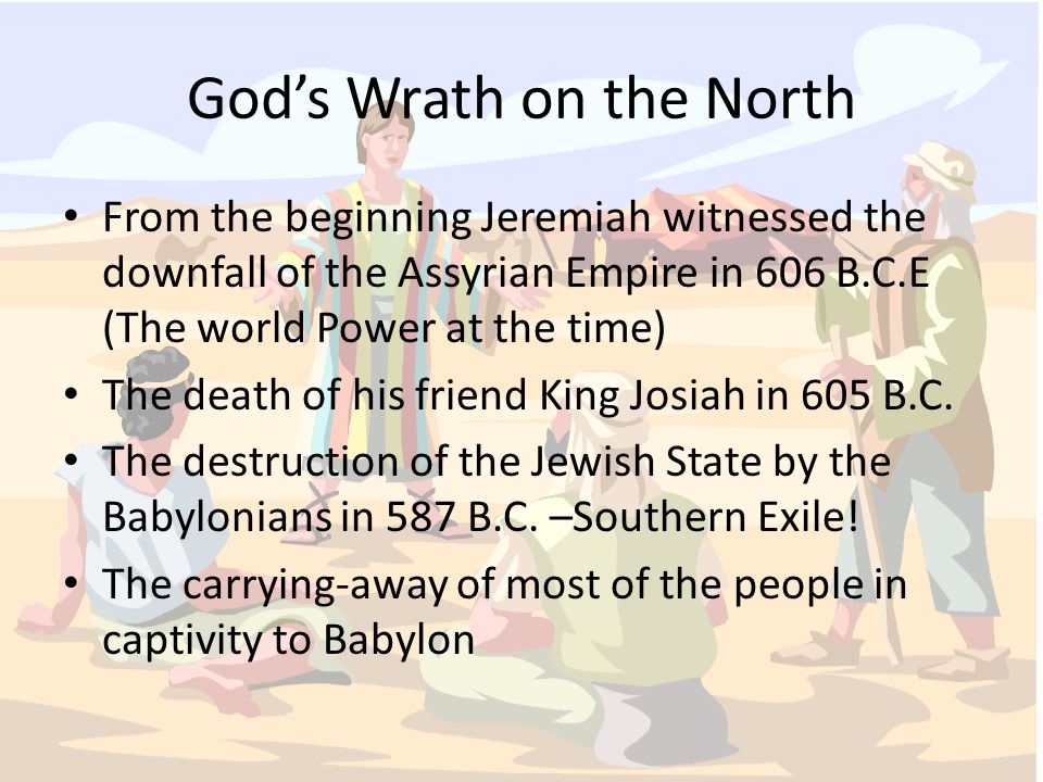 God's Wrath on the North From the beginning Jeremiah wit­nessed the downfall of the Assyrian Empire in 606 B.C.E (The world Power at the time) The death of his friend King Josiah in 605 B.C.