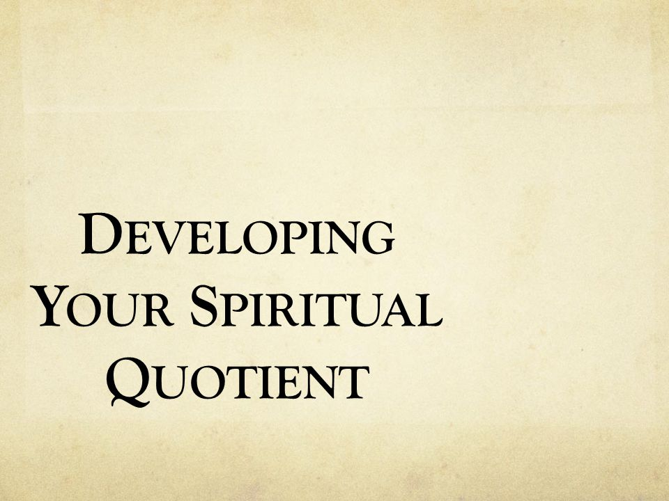 D EVELOPING Y OUR S PIRITUAL Q UOTIENT