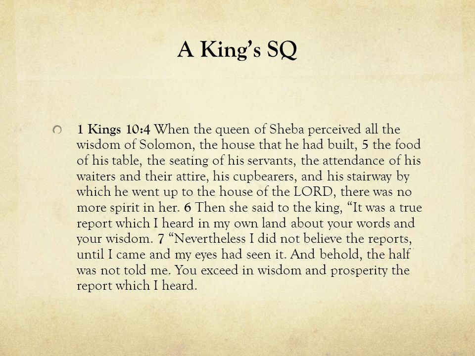A King's SQ 1 Kings 10:4 When the queen of Sheba perceived all the wisdom of Solomon, the house that he had built, 5 the food of his table, the seating of his servants, the attendance of his waiters and their attire, his cupbearers, and his stairway by which he went up to the house of the LORD, there was no more spirit in her.