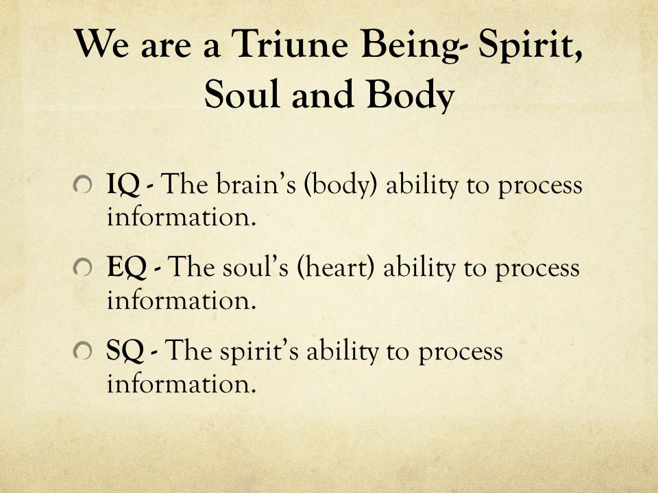 We are a Triune Being- Spirit, Soul and Body IQ - The brain's (body) ability to process information. EQ - The soul's (heart) ability to process inform