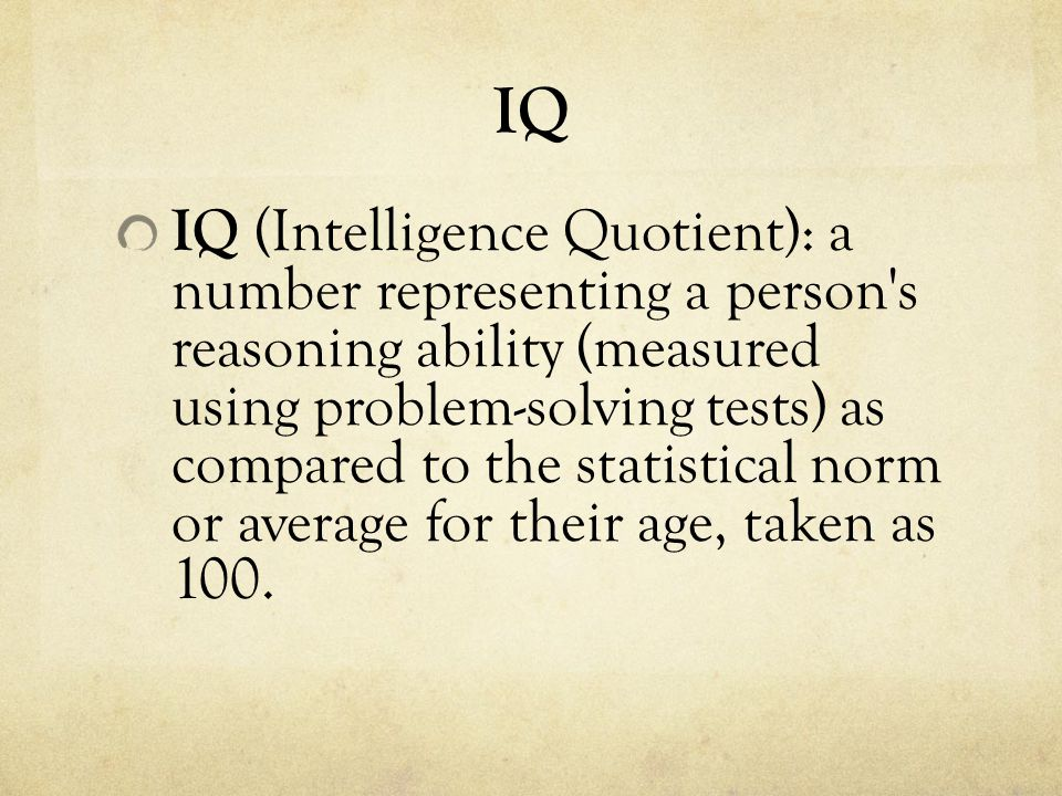 IQ IQ (Intelligence Quotient): a number representing a person s reasoning ability (measured using problem-solving tests) as compared to the statistical norm or average for their age, taken as 100.