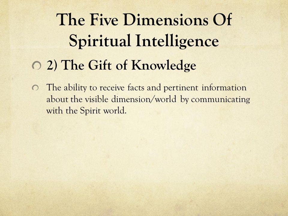 The Five Dimensions Of Spiritual Intelligence 2) The Gift of Knowledge The ability to receive facts and pertinent information about the visible dimens