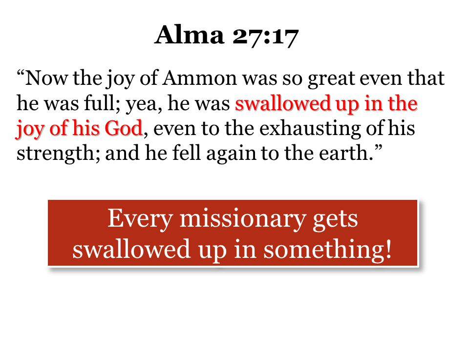"""Alma 27:17 """"Now the joy of Ammon was so great even that he was full; yea, he was swallowed up in the joy of his God, even to the exhausting of his str"""
