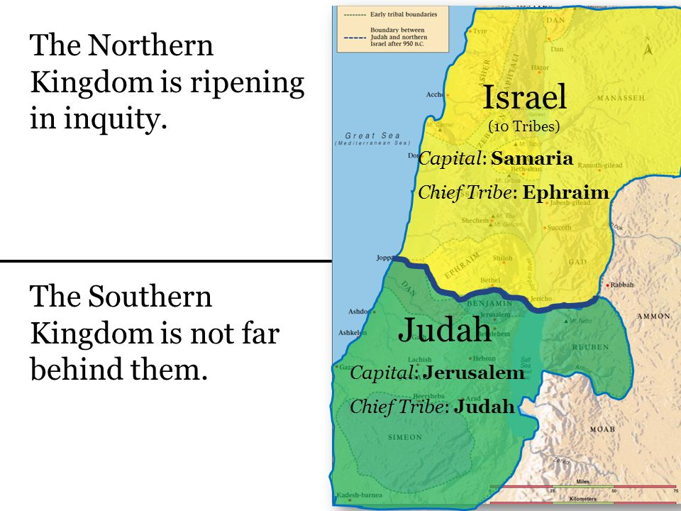 Israel (10 Tribes) Capital: Samaria Chief Tribe: Ephraim Judah Capital: Jerusalem Chief Tribe: Judah The Southern Kingdom is not far behind them.