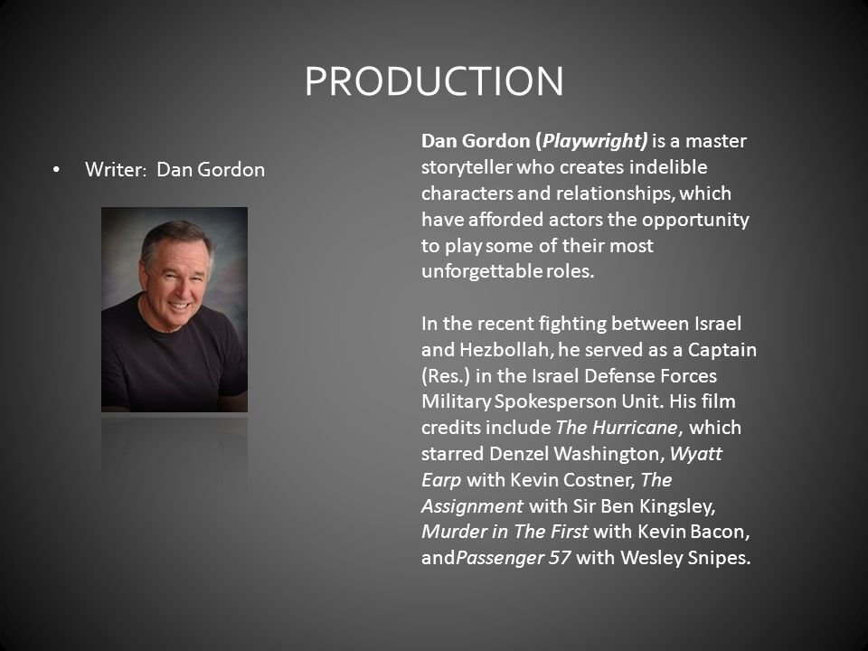 PRODUCTION Writer: Dan Gordon Dan Gordon (Playwright) is a master storyteller who creates indelible characters and relationships, which have afforded actors the opportunity to play some of their most unforgettable roles.
