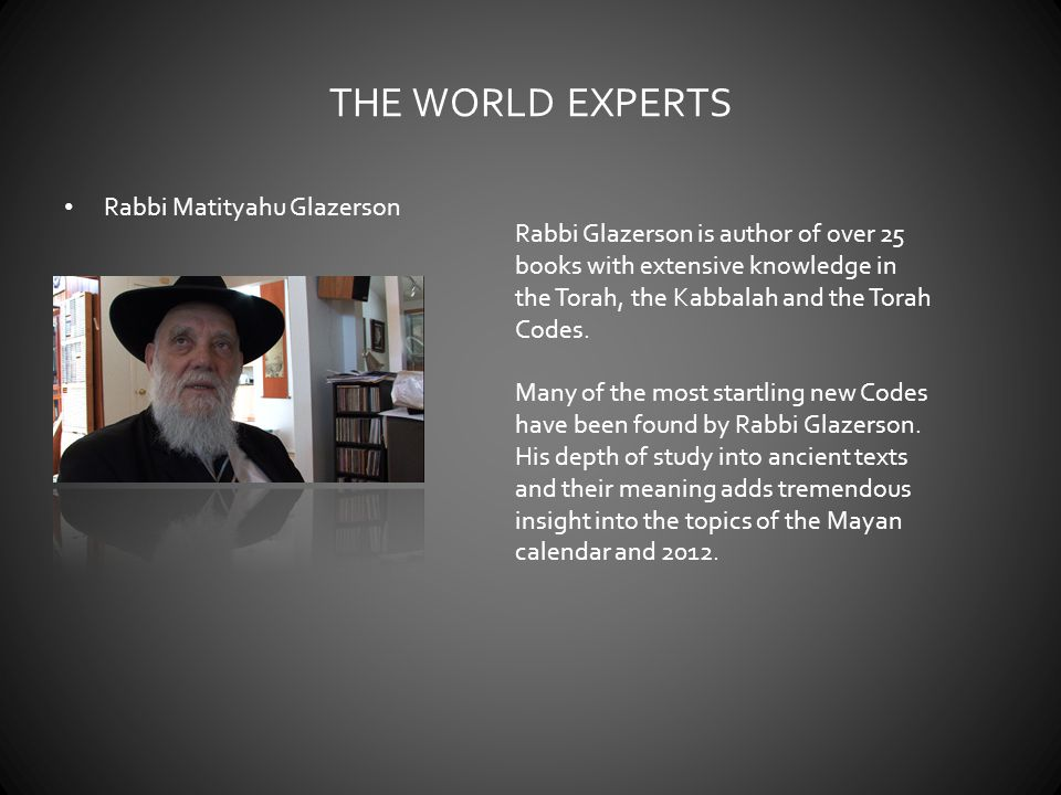 THE WORLD EXPERTS Rabbi Matityahu Glazerson Rabbi Glazerson is author of over 25 books with extensive knowledge in the Torah, the Kabbalah and the Torah Codes.
