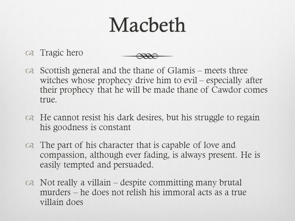 Macbeth  Tragic hero  Scottish general and the thane of Glamis – meets three witches whose prophecy drive him to evil – especially after their prophecy that he will be made thane of Cawdor comes true.