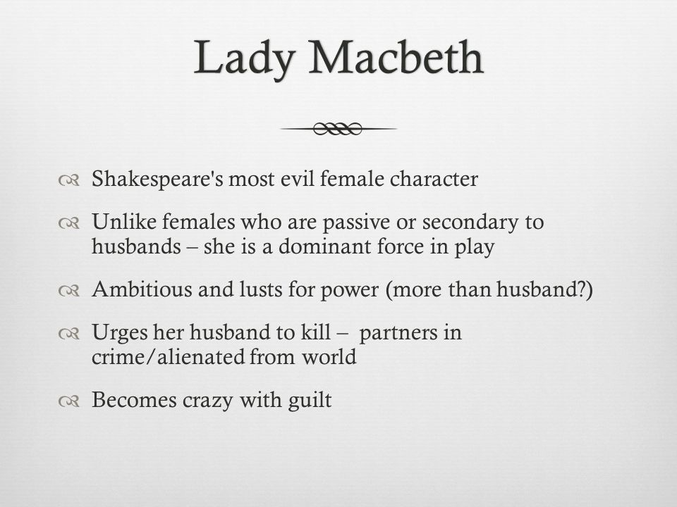Lady MacbethLady Macbeth  Shakespeare s most evil female character  Unlike females who are passive or secondary to husbands – she is a dominant force in play  Ambitious and lusts for power (more than husband )  Urges her husband to kill – partners in crime/alienated from world  Becomes crazy with guilt