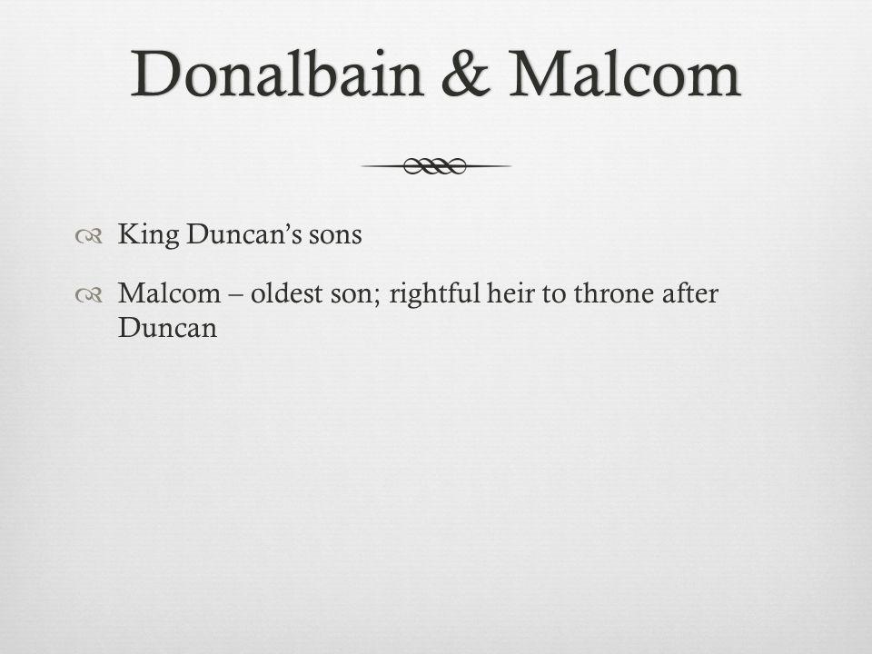 Donalbain & MalcomDonalbain & Malcom  King Duncan's sons  Malcom – oldest son; rightful heir to throne after Duncan