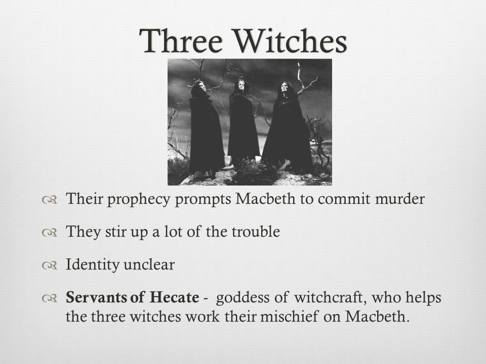 Three WitchesThree Witches  Their prophecy prompts Macbeth to commit murder  They stir up a lot of the trouble  Identity unclear  Servants of Hecate - goddess of witchcraft, who helps the three witches work their mischief on Macbeth.