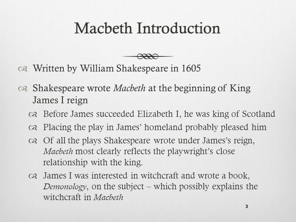 3 Macbeth IntroductionMacbeth Introduction  Written by William Shakespeare in 1605  Shakespeare wrote Macbeth at the beginning of King James I reign  Before James succeeded Elizabeth I, he was king of Scotland  Placing the play in James' homeland probably pleased him  Of all the plays Shakespeare wrote under James's reign, Macbeth most clearly reflects the playwright's close relationship with the king.