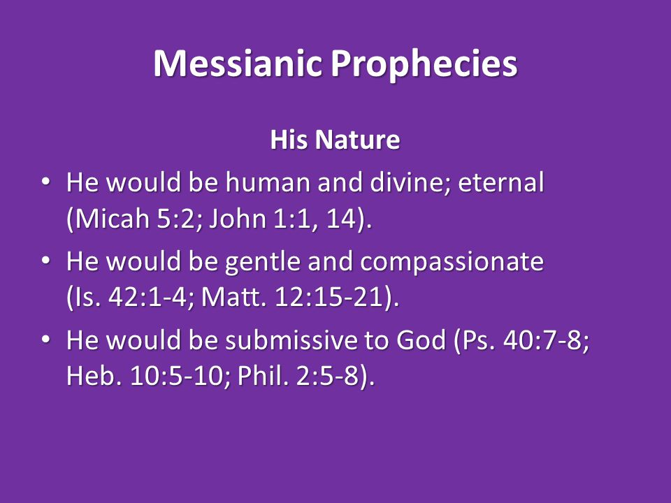 Messianic Prophecies His Nature He would be human and divine; eternal (Micah 5:2; John 1:1, 14).
